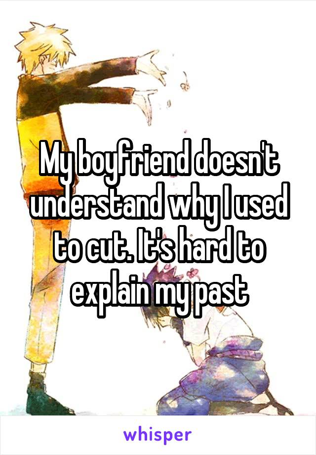 My boyfriend doesn't understand why I used to cut. It's hard to explain my past