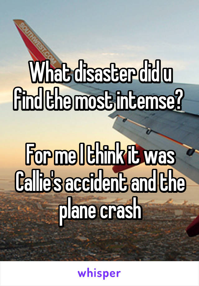 What disaster did u find the most intemse?   For me I think it was Callie's accident and the plane crash