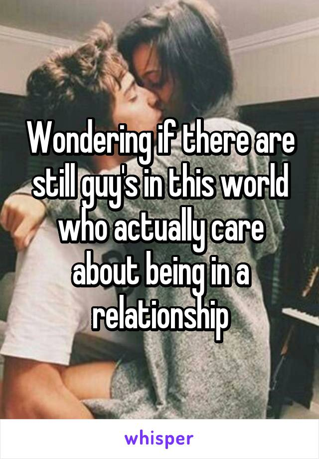 Wondering if there are still guy's in this world who actually care about being in a relationship