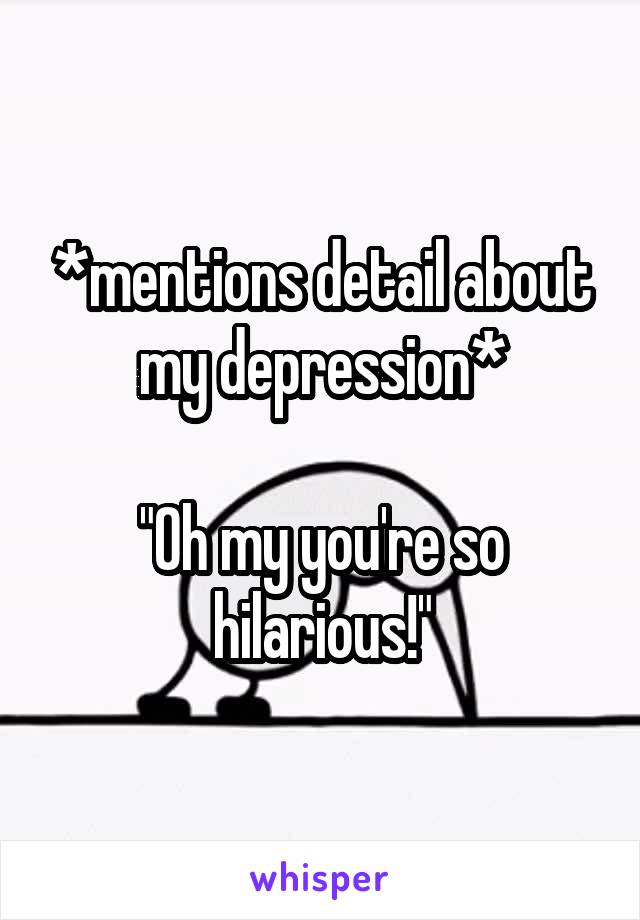 """*mentions detail about my depression*  """"Oh my you're so hilarious!"""""""
