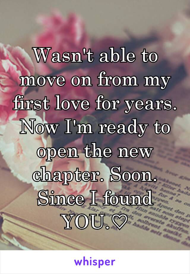 Wasn't able to move on from my first love for years. Now I'm ready to open the new chapter. Soon. Since I found YOU.♡