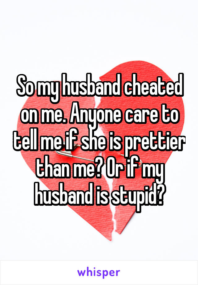 So my husband cheated on me. Anyone care to tell me if she is prettier than me? Or if my husband is stupid?