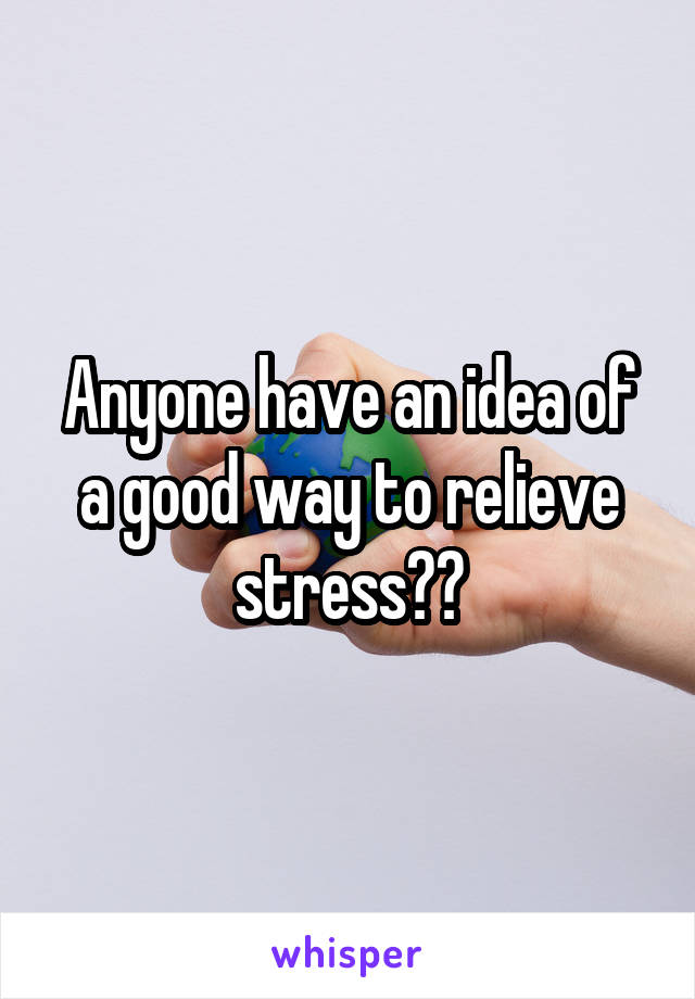 Anyone have an idea of a good way to relieve stress??