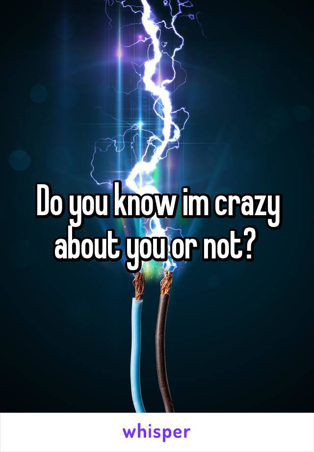 Do you know im crazy about you or not?