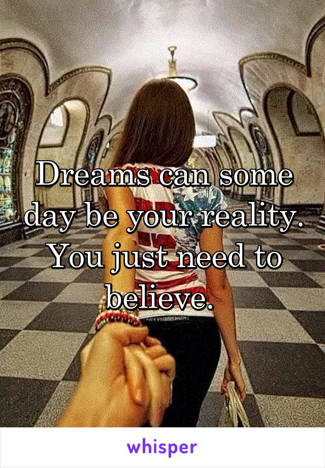 Dreams can some day be your reality. You just need to believe.