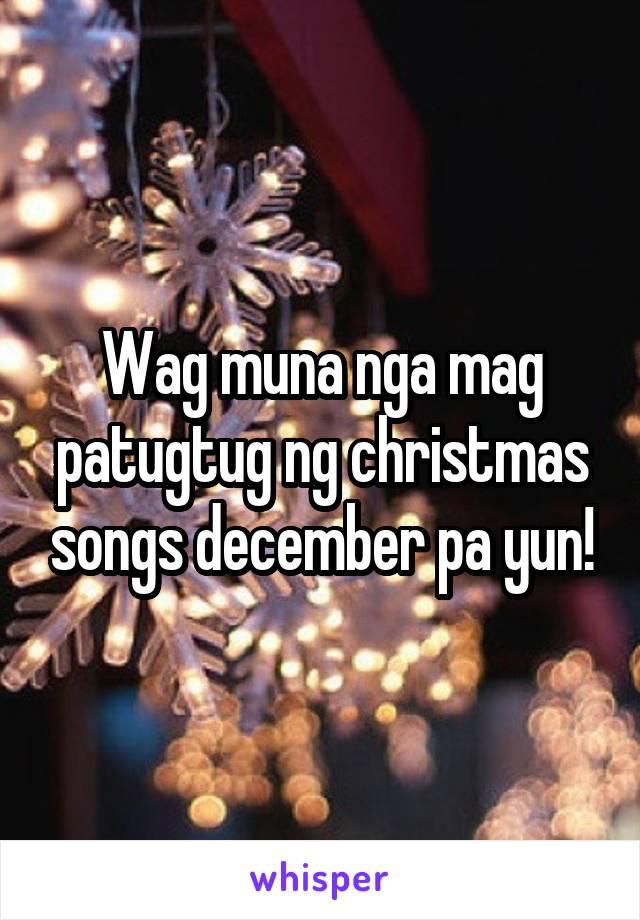 Wag muna nga mag patugtug ng christmas songs december pa yun!