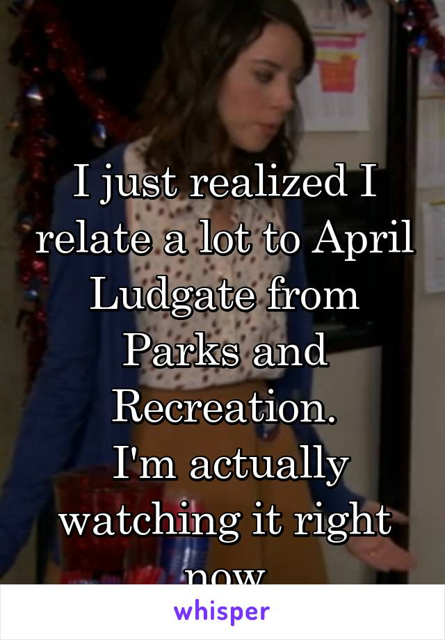 I just realized I relate a lot to April Ludgate from Parks and Recreation.  I'm actually watching it right now