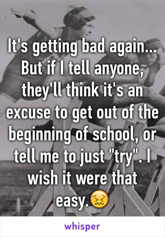 """It's getting bad again... But if I tell anyone, they'll think it's an excuse to get out of the beginning of school, or tell me to just """"try"""". I wish it were that easy.😖"""