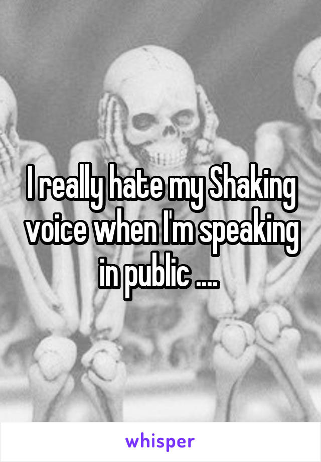 I really hate my Shaking voice when I'm speaking in public ....