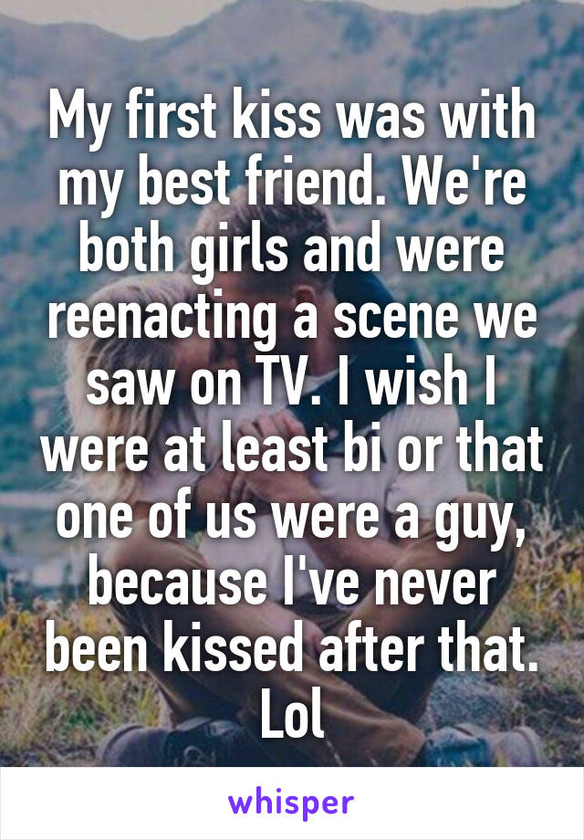My first kiss was with my best friend. We're both girls and were reenacting a scene we saw on TV. I wish I were at least bi or that one of us were a guy, because I've never been kissed after that. Lol