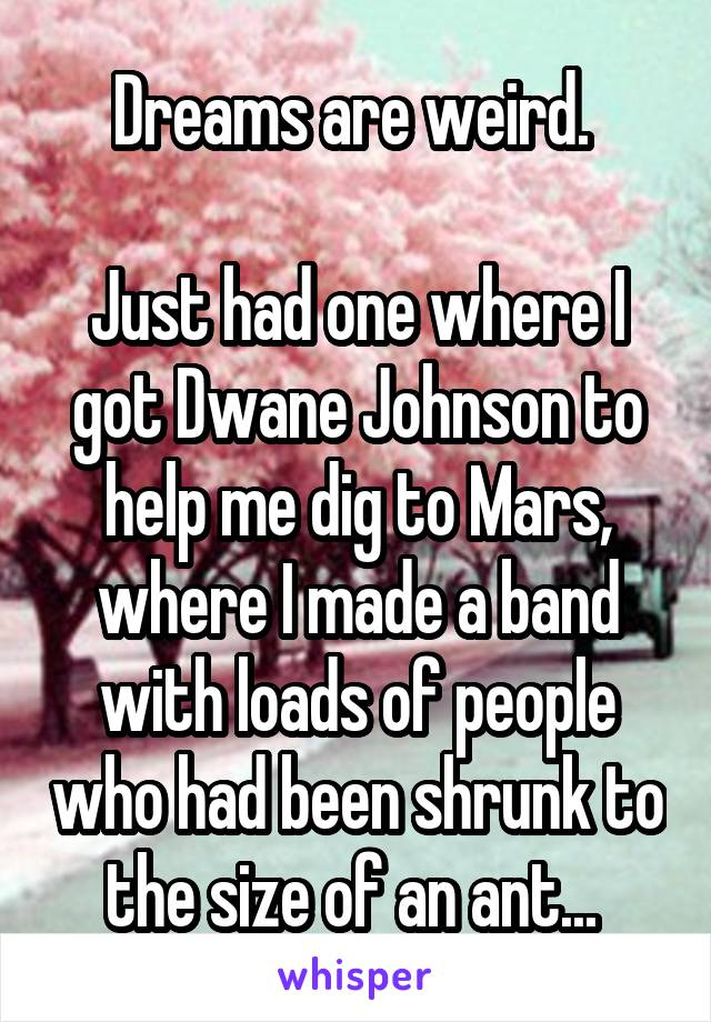 Dreams are weird.   Just had one where I got Dwane Johnson to help me dig to Mars, where I made a band with loads of people who had been shrunk to the size of an ant...
