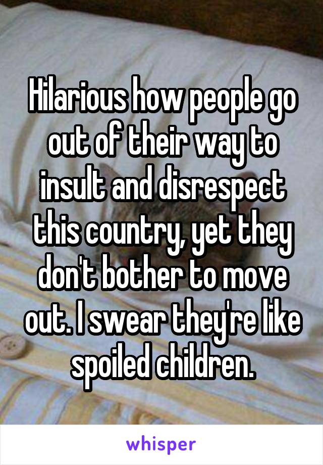 Hilarious how people go out of their way to insult and disrespect this country, yet they don't bother to move out. I swear they're like spoiled children.