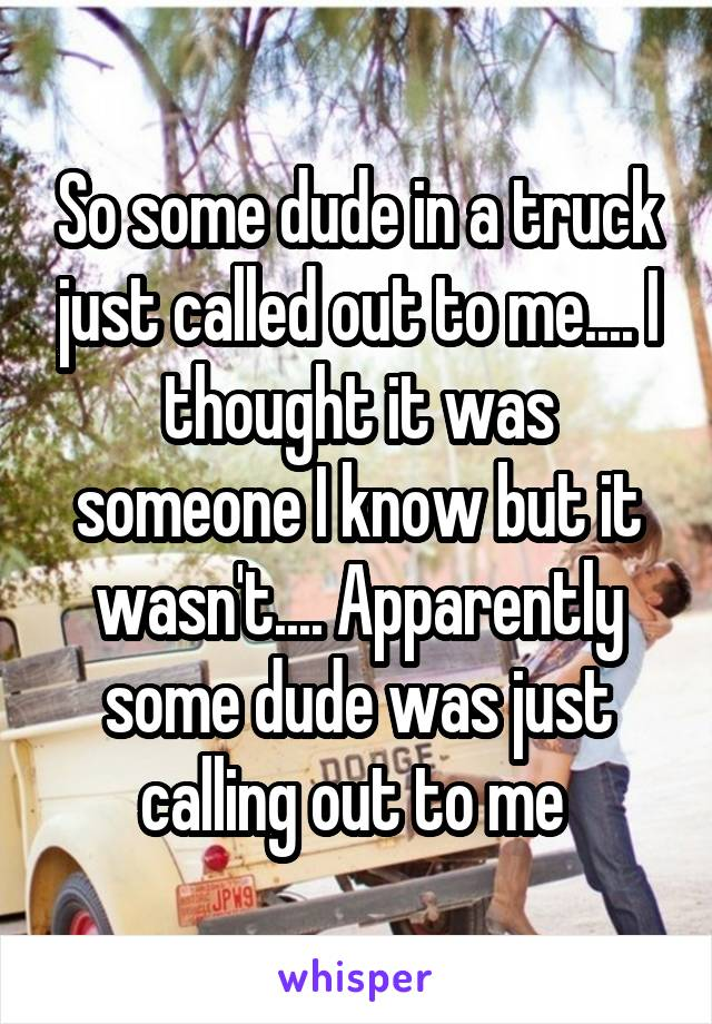 So some dude in a truck just called out to me.... I thought it was someone I know but it wasn't.... Apparently some dude was just calling out to me