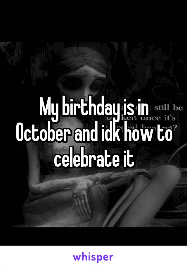 My birthday is in October and idk how to celebrate it