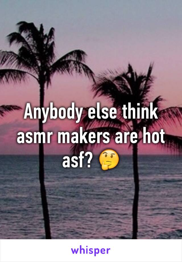 Anybody else think asmr makers are hot asf? 🤔