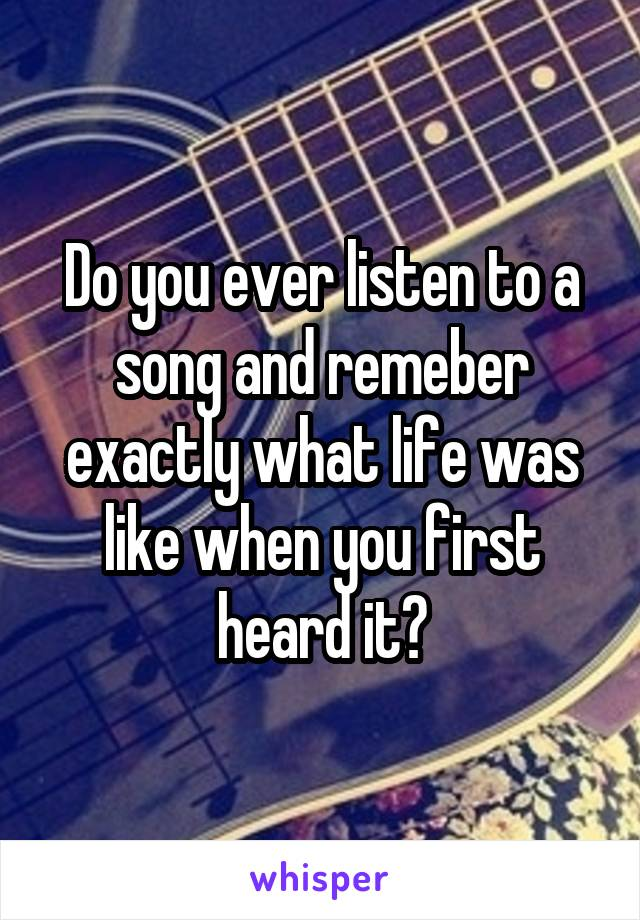 Do you ever listen to a song and remeber exactly what life was like when you first heard it?