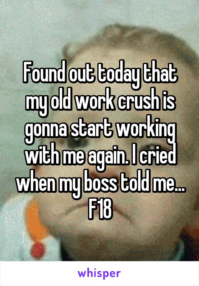 Found out today that my old work crush is gonna start working with me again. I cried when my boss told me... F18