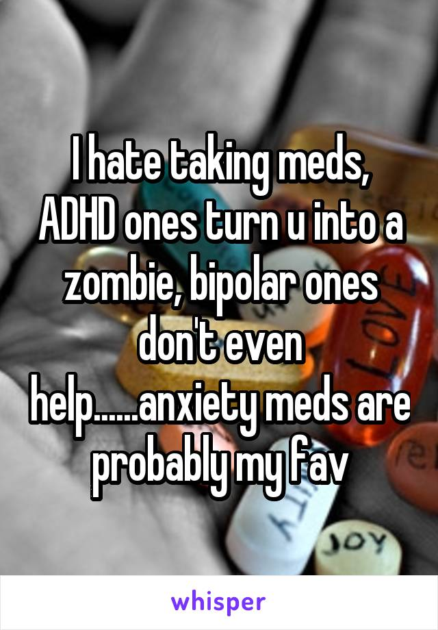 I hate taking meds, ADHD ones turn u into a zombie, bipolar ones don't even help......anxiety meds are probably my fav