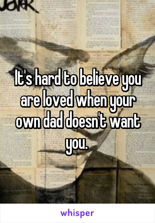 It's hard to believe you are loved when your own dad doesn't want you.
