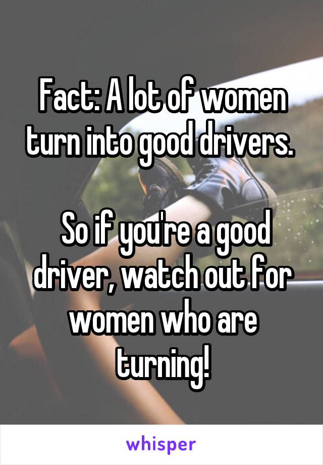 Fact: A lot of women turn into good drivers.    So if you're a good driver, watch out for women who are turning!