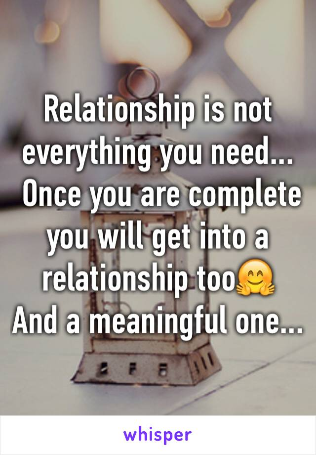 Relationship is not everything you need...  Once you are complete  you will get into a relationship too🤗 And a meaningful one...