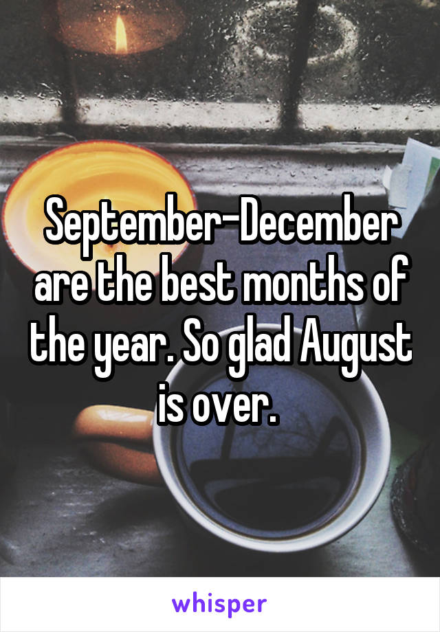 September-December are the best months of the year. So glad August is over.