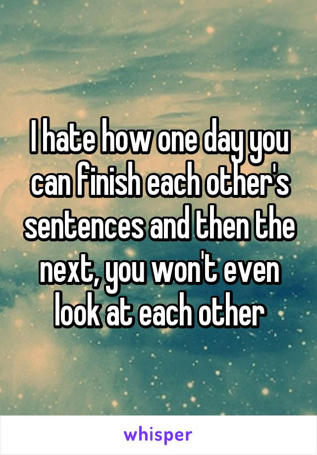 I hate how one day you can finish each other's sentences and then the next, you won't even look at each other