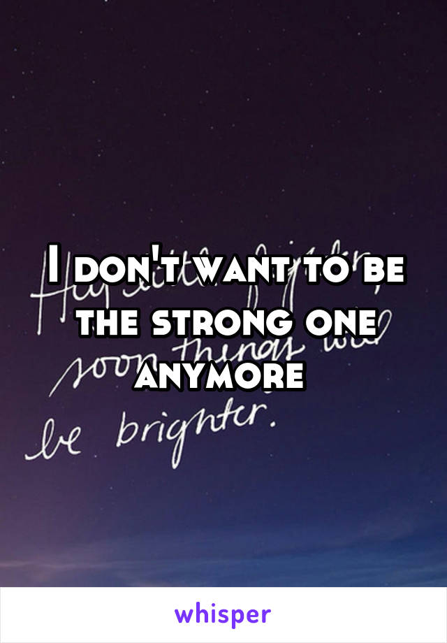 I don't want to be the strong one anymore