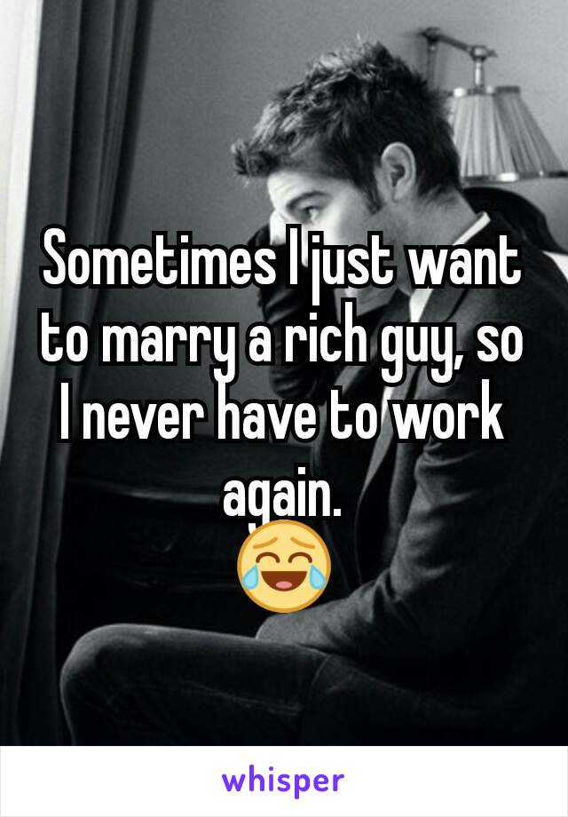 Sometimes I just want to marry a rich guy, so I never have to work again. 😂