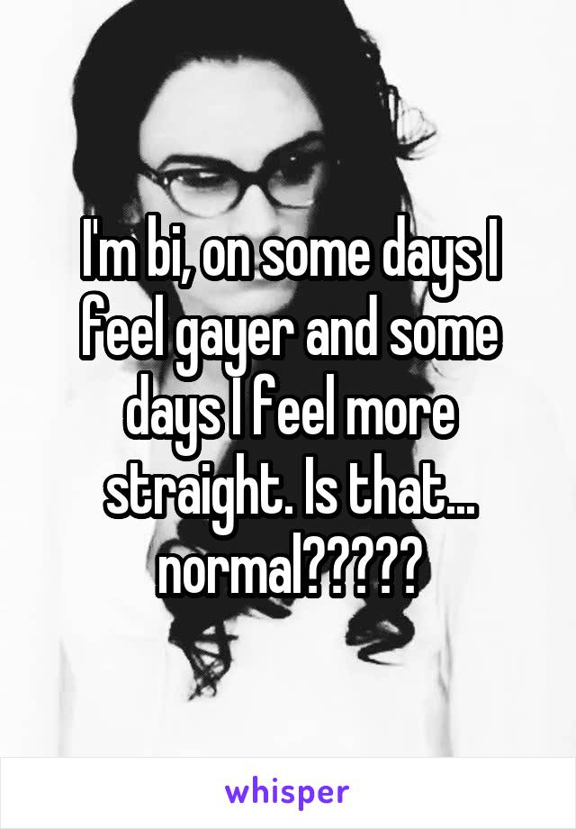 I'm bi, on some days I feel gayer and some days I feel more straight. Is that... normal?????