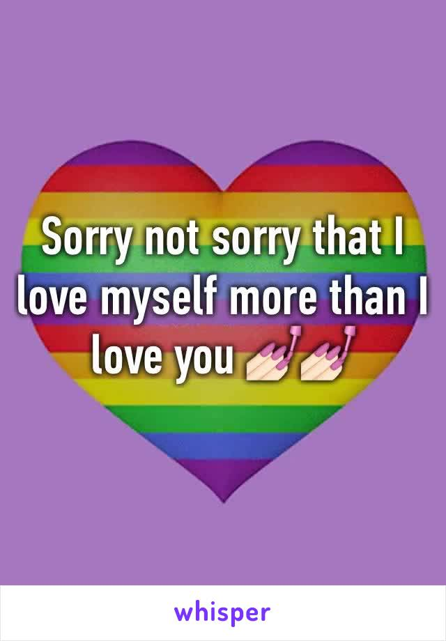 Sorry not sorry that I love myself more than I love you 💅🏻💅🏻