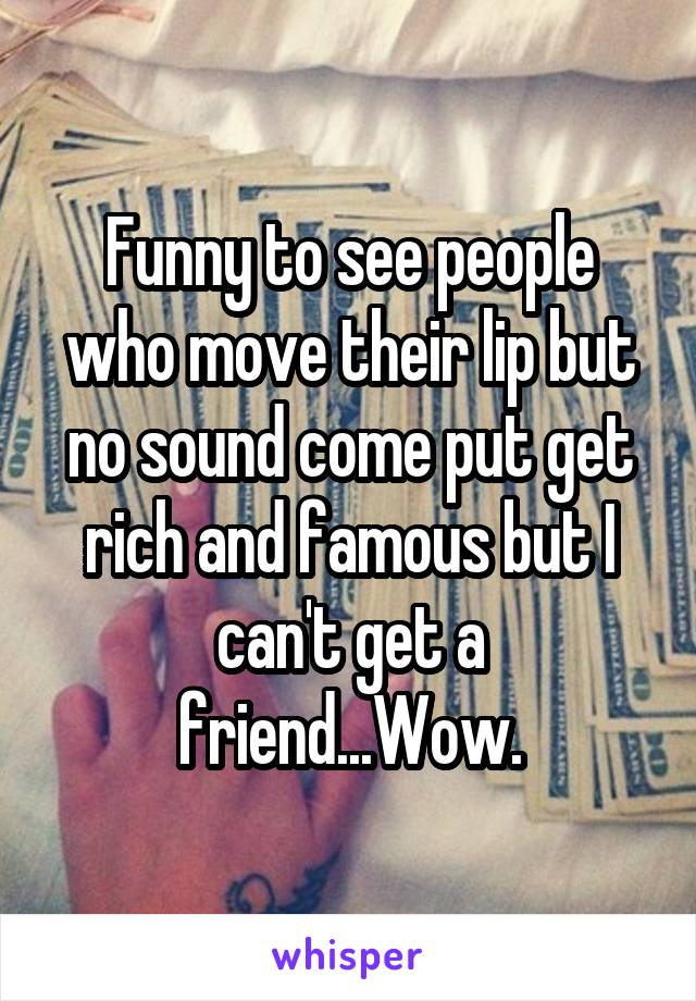 Funny to see people who move their lip but no sound come put get rich and famous but I can't get a friend...Wow.