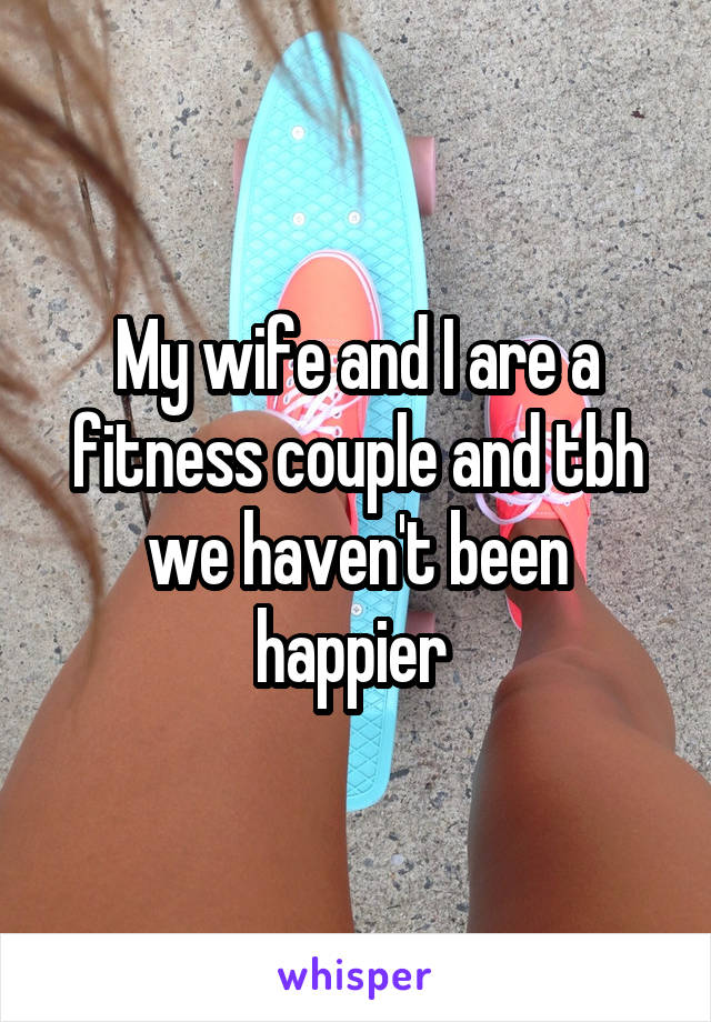 My wife and I are a fitness couple and tbh we haven't been happier
