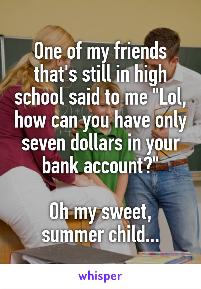 """One of my friends that's still in high school said to me """"Lol, how can you have only seven dollars in your bank account?""""  Oh my sweet, summer child..."""