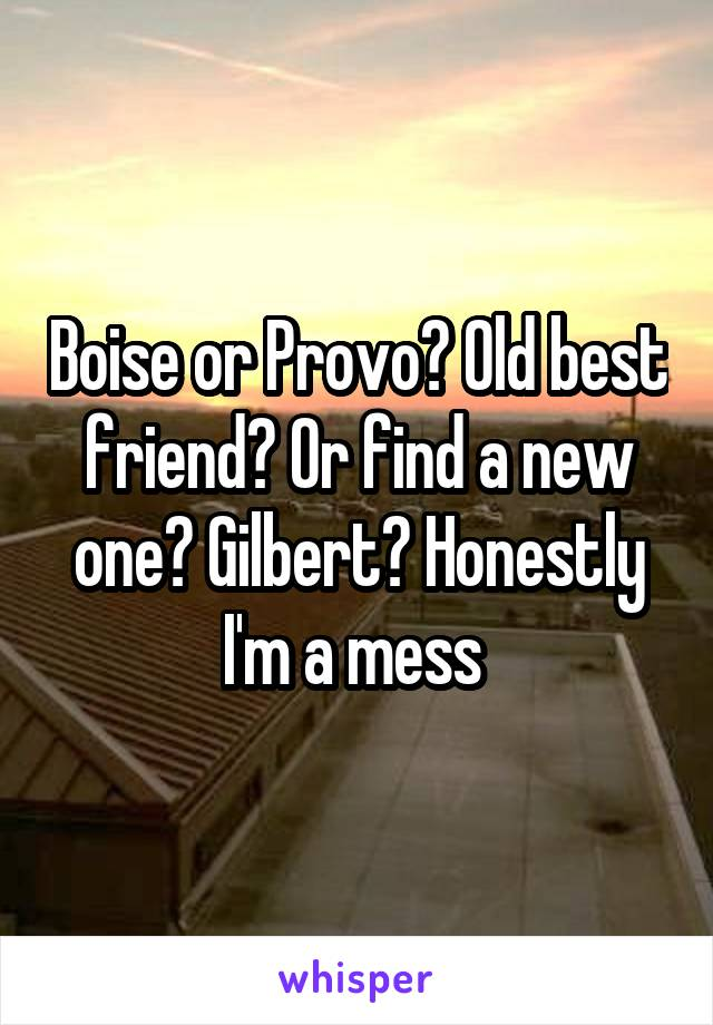 Boise or Provo? Old best friend? Or find a new one? Gilbert? Honestly I'm a mess