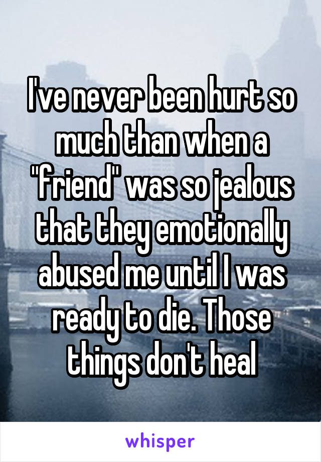 "I've never been hurt so much than when a ""friend"" was so jealous that they emotionally abused me until I was ready to die. Those things don't heal"