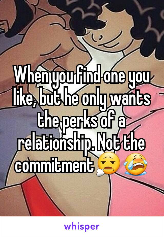 When you find one you like, but he only wants the perks of a relationship. Not the commitment😧😭