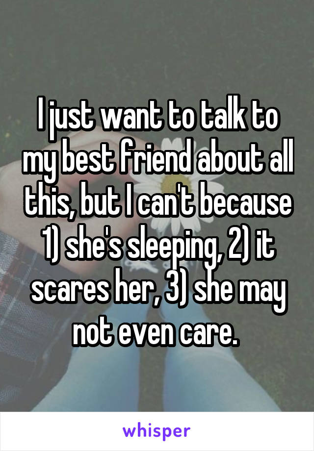I just want to talk to my best friend about all this, but I can't because 1) she's sleeping, 2) it scares her, 3) she may not even care.