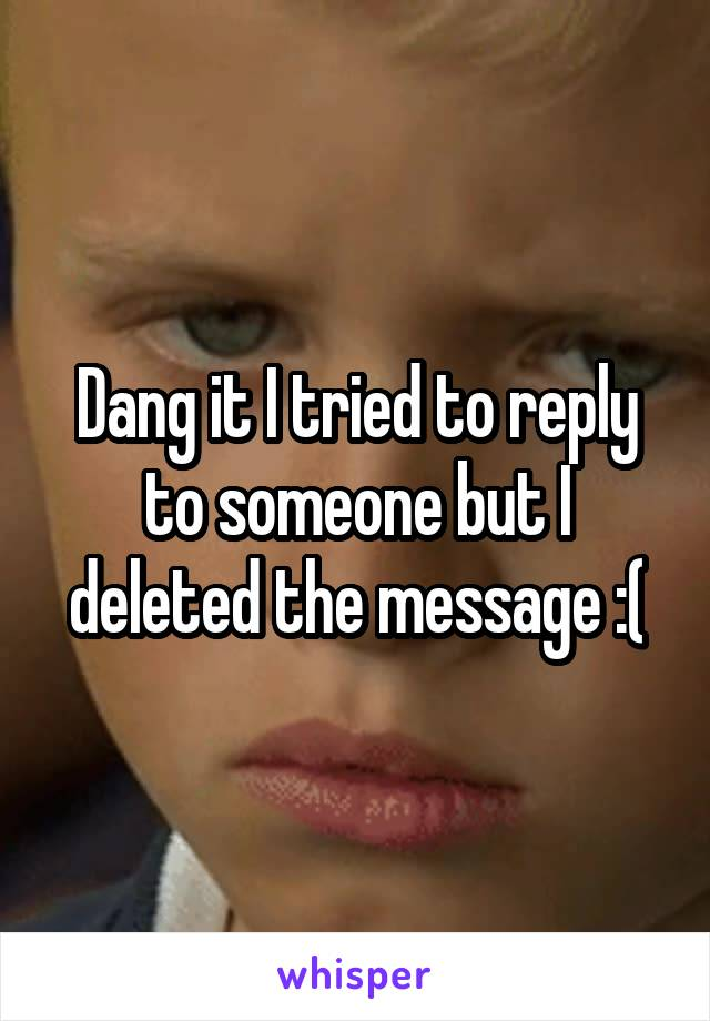 Dang it I tried to reply to someone but I deleted the message :(