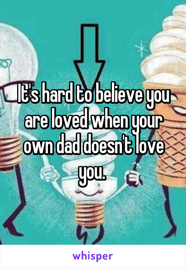 It's hard to believe you are loved when your own dad doesn't love you.