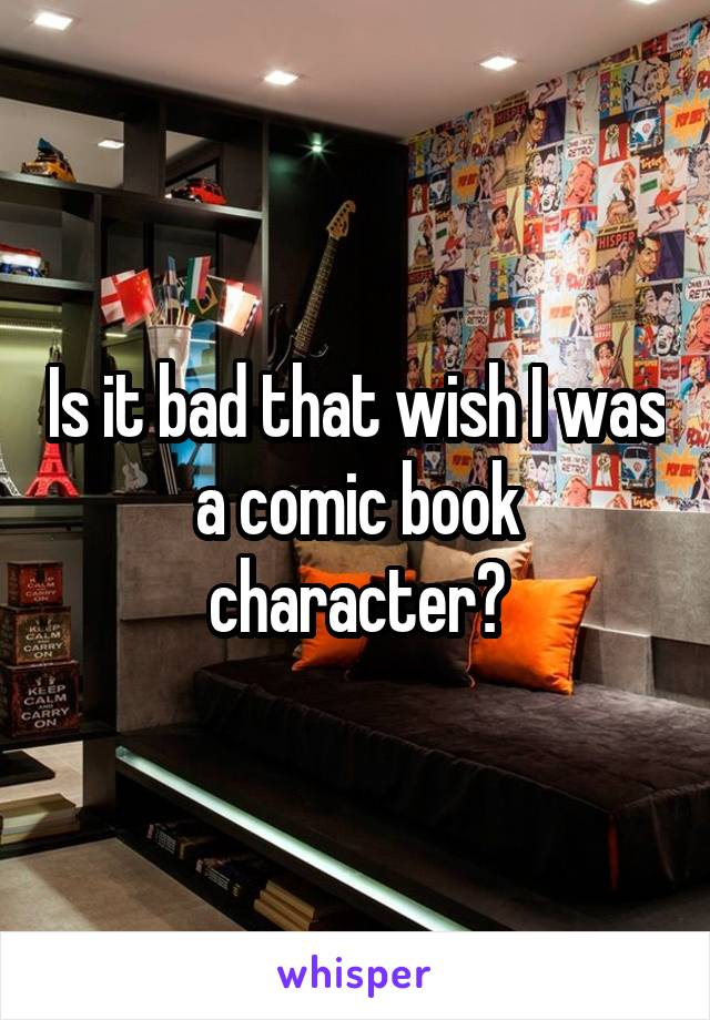 Is it bad that wish I was a comic book character?
