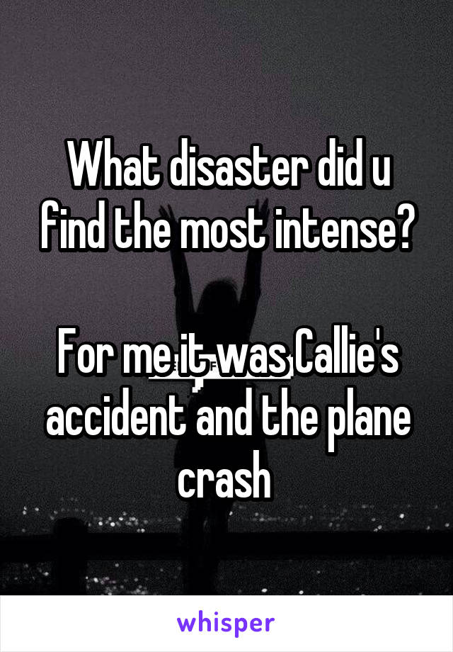 What disaster did u find the most intense?  For me it was Callie's accident and the plane crash