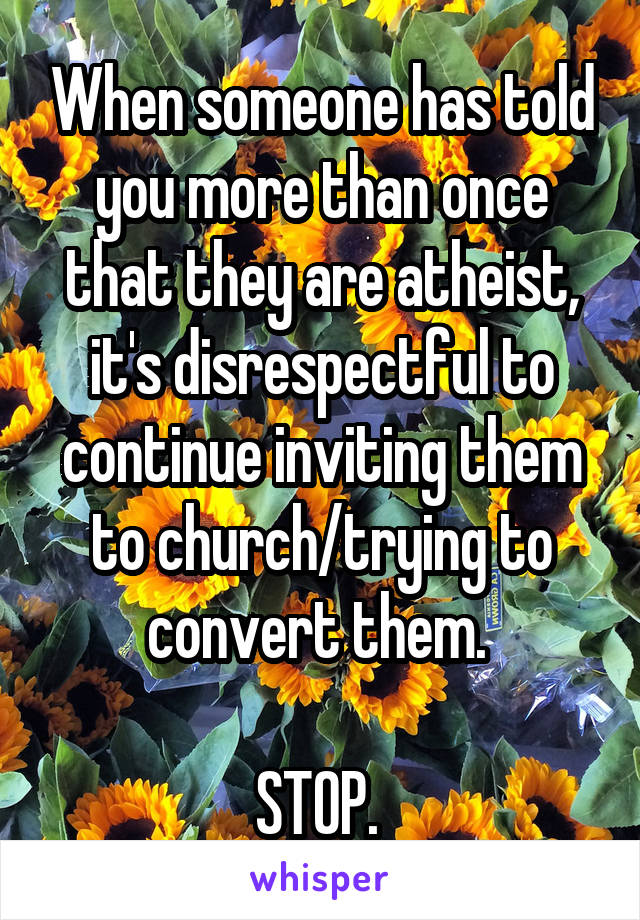 When someone has told you more than once that they are atheist, it's disrespectful to continue inviting them to church/trying to convert them.   STOP.