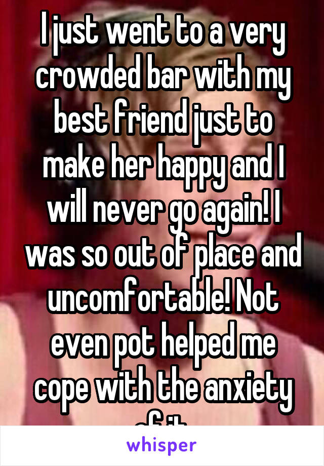 I just went to a very crowded bar with my best friend just to make her happy and I will never go again! I was so out of place and uncomfortable! Not even pot helped me cope with the anxiety of it.