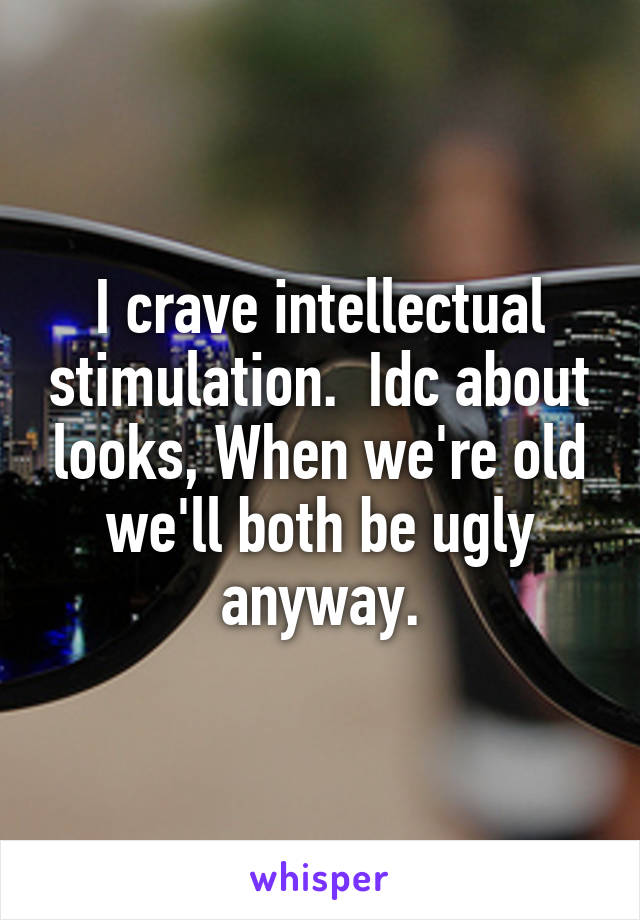 I crave intellectual stimulation.  Idc about looks, When we're old we'll both be ugly anyway.