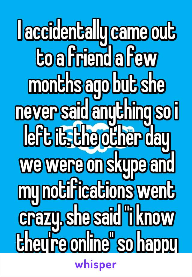 """I accidentally came out to a friend a few months ago but she never said anything so i left it. the other day we were on skype and my notifications went crazy. she said """"i know they're online"""" so happy"""