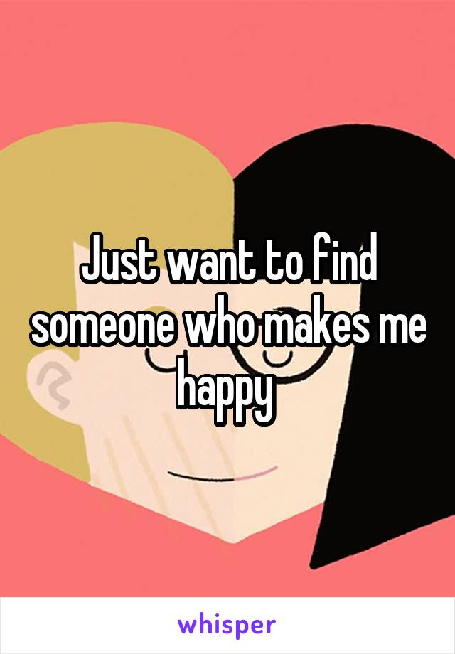 Just want to find someone who makes me happy