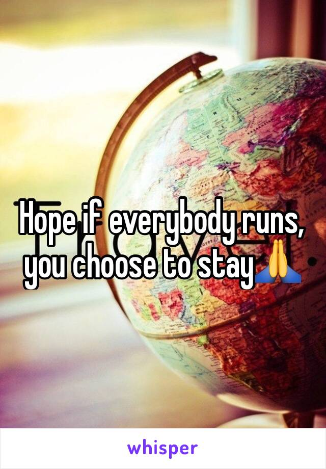 Hope if everybody runs, you choose to stay🙏