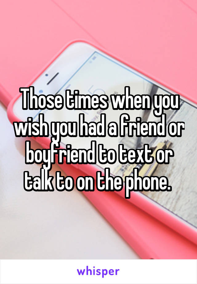 Those times when you wish you had a friend or boyfriend to text or talk to on the phone.