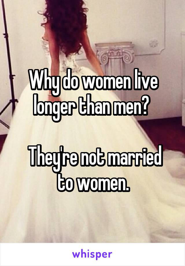 Why do women live longer than men?    They're not married to women.